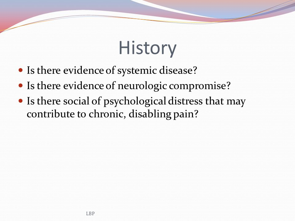History Is there evidence of systemic disease? Is there evidence of neurologic compromise? Is there social of psychological distress that may contribu