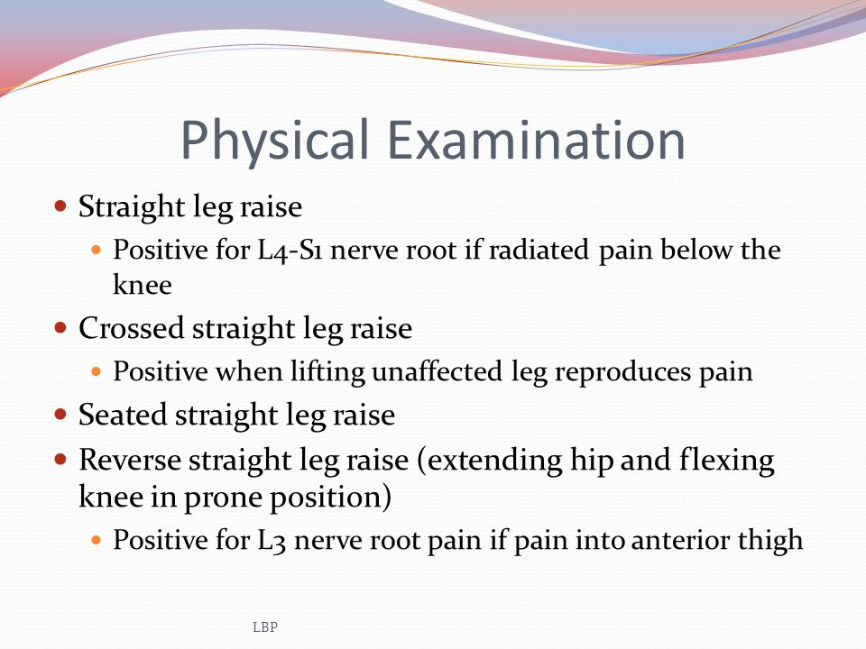 Physical Examination Straight leg raise Positive for L4-S1 nerve root if radiated pain below the knee Crossed straight leg raise Positive when lifting