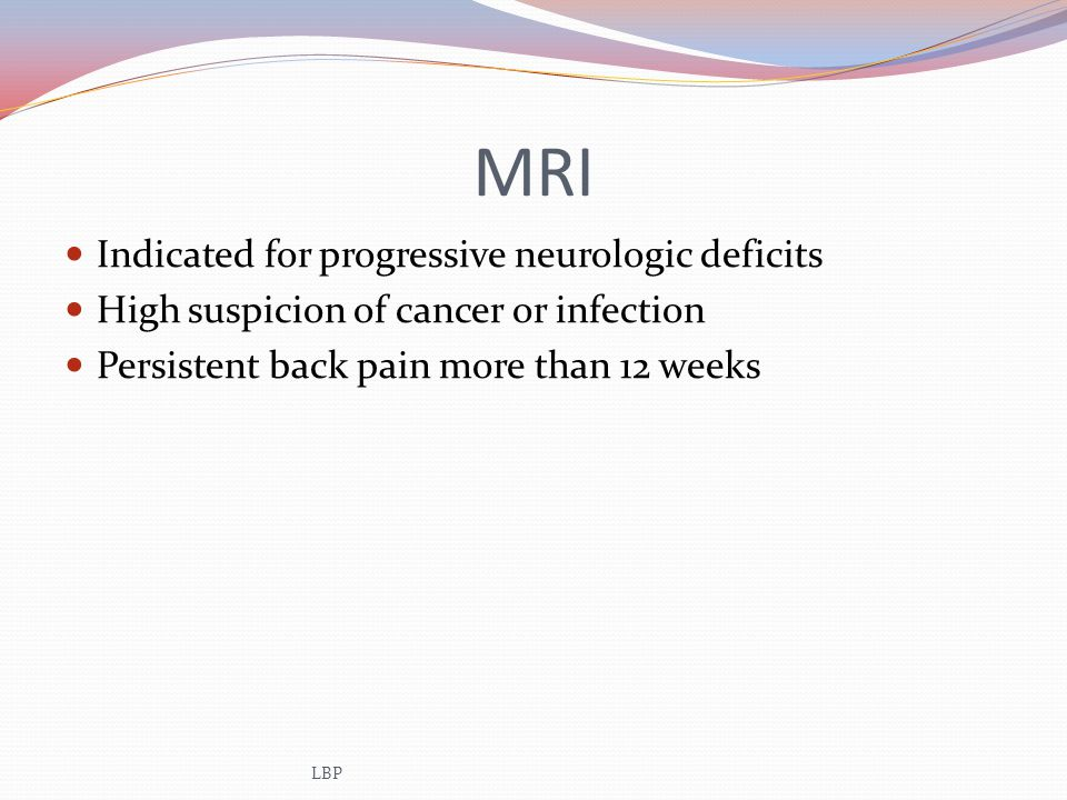 MRI Indicated for progressive neurologic deficits High suspicion of cancer or infection Persistent back pain more than 12 weeks LBP