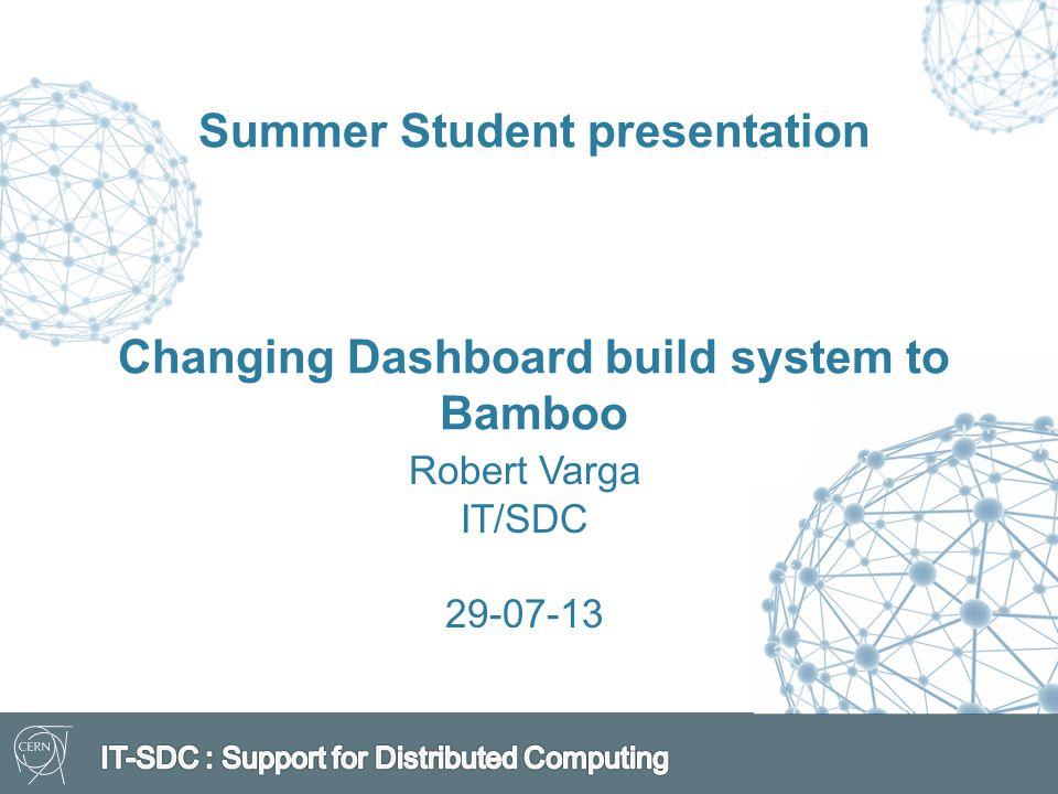 Summer Student presentation Changing Dashboard build system to Bamboo Robert Varga IT/SDC 29-07-13