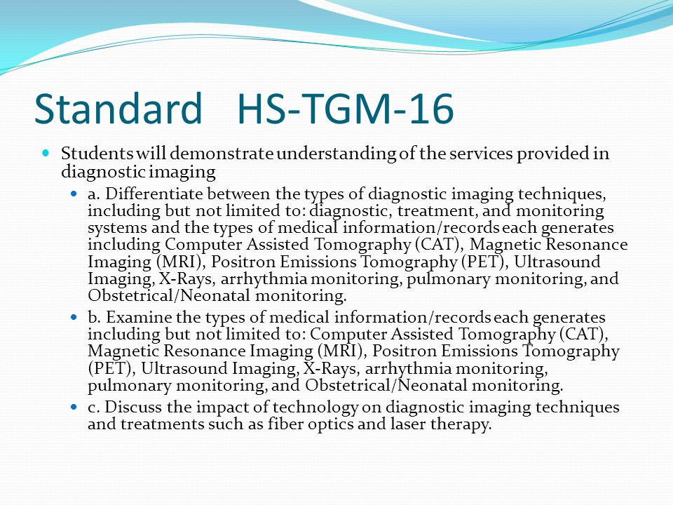StandardHS-TGM-16 Students will demonstrate understanding of the services provided in diagnostic imaging a. Differentiate between the types of diagnos