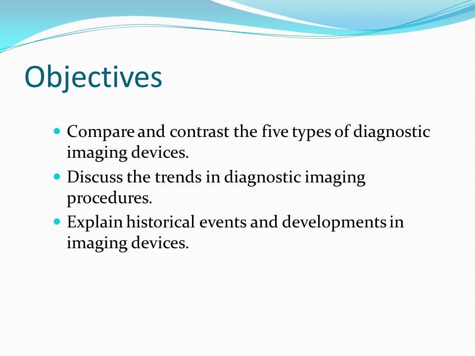 Objectives Compare and contrast the five types of diagnostic imaging devices. Discuss the trends in diagnostic imaging procedures. Explain historical