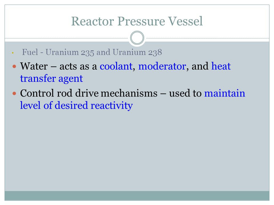 Reactor Pressure Vessel Fuel - Uranium 235 and Uranium 238 Water – acts as a coolant, moderator, and heat transfer agent Control rod drive mechanisms – used to maintain level of desired reactivity