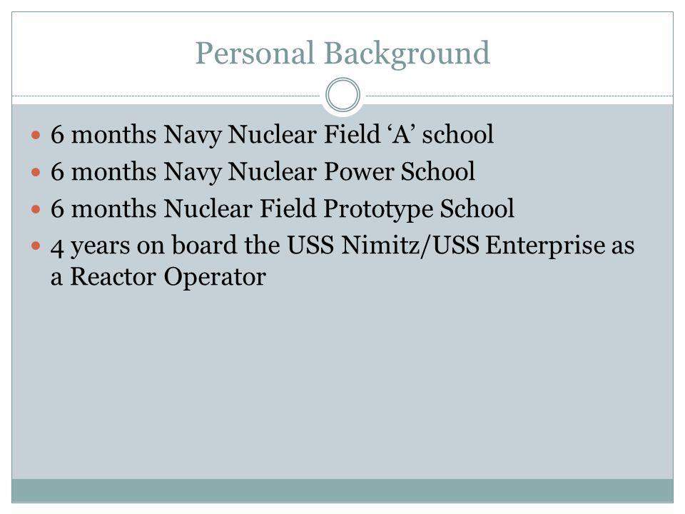 Personal Background 6 months Navy Nuclear Field 'A' school 6 months Navy Nuclear Power School 6 months Nuclear Field Prototype School 4 years on board the USS Nimitz/USS Enterprise as a Reactor Operator