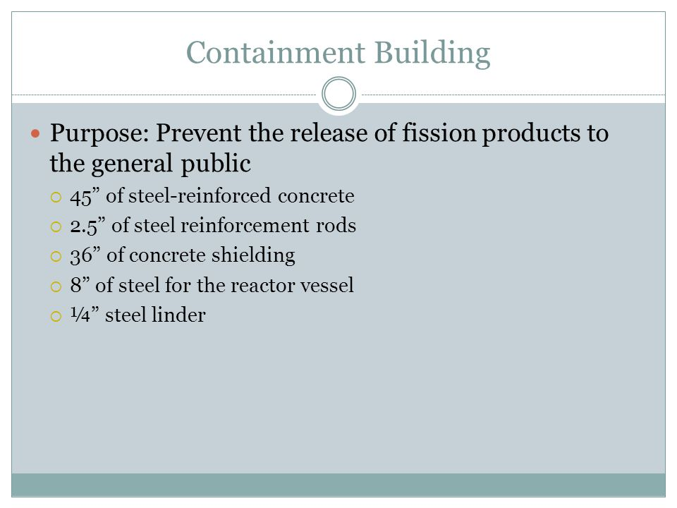 Containment Building Purpose: Prevent the release of fission products to the general public  45 of steel-reinforced concrete  2.5 of steel reinforcement rods  36 of concrete shielding  8 of steel for the reactor vessel  ¼ steel linder