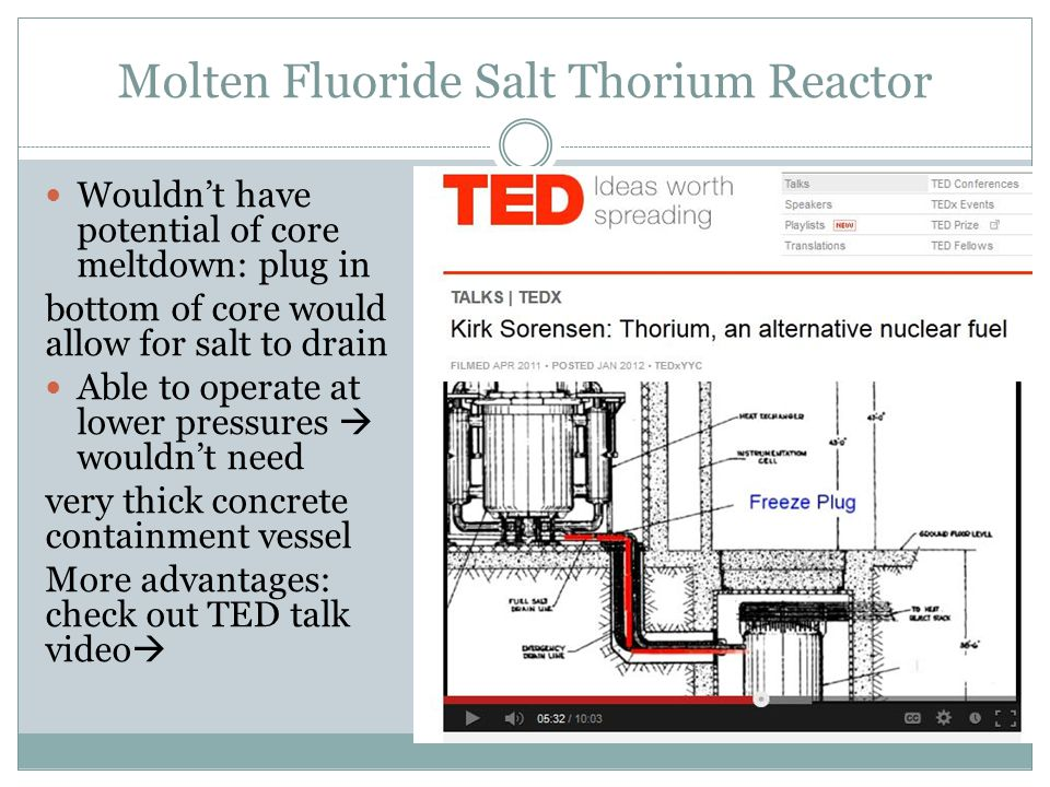 Molten Fluoride Salt Thorium Reactor Wouldn't have potential of core meltdown: plug in bottom of core would allow for salt to drain Able to operate at lower pressures  wouldn't need very thick concrete containment vessel More advantages: check out TED talk video 