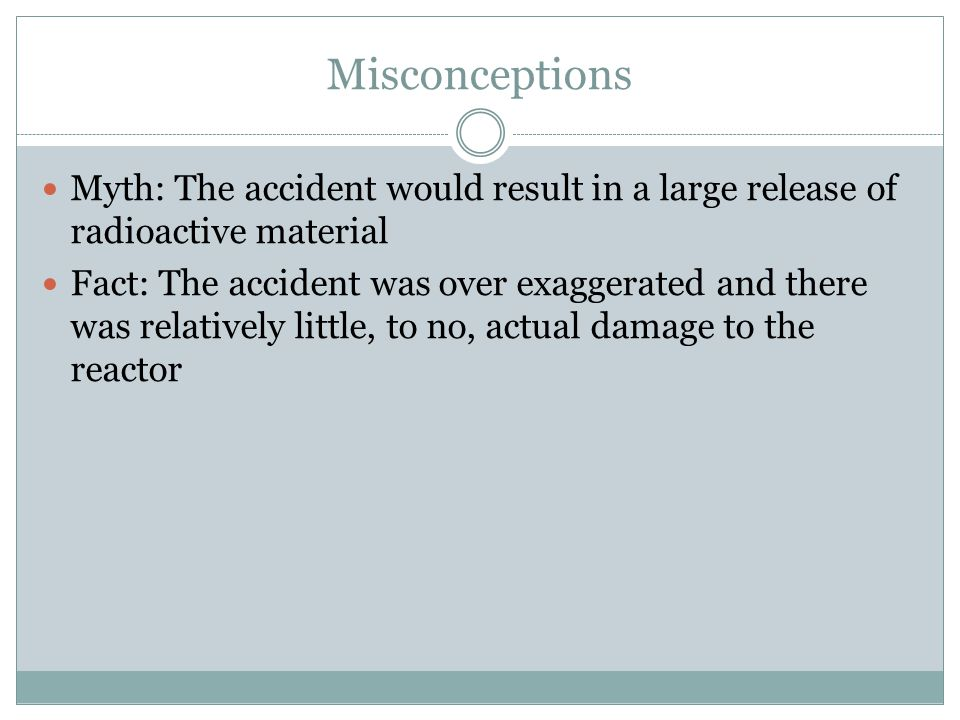 Misconceptions Myth: The accident would result in a large release of radioactive material Fact: The accident was over exaggerated and there was relatively little, to no, actual damage to the reactor