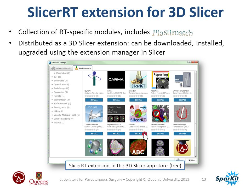 Collection of RT-specific modules, includes Distributed as a 3D Slicer extension: can be downloaded, installed, upgraded using the extension manager in Slicer - 13 -Laboratory for Percutaneous Surgery – Copyright © Queen's University, 2013 SlicerRT extension for 3D Slicer SlicerRT extension in the 3D Slicer app store (free)