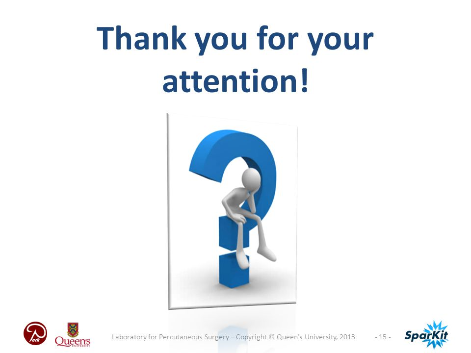 - 15 -Laboratory for Percutaneous Surgery – Copyright © Queen's University, 2013 Thank you for your attention!
