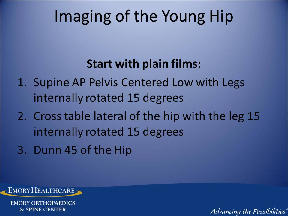 Imaging of the Young Hip Start with plain films: 1.Supine AP Pelvis Centered Low with Legs internally rotated 15 degrees 2.Cross table lateral of the hip with the leg 15 internally rotated 15 degrees 3.Dunn 45 of the Hip