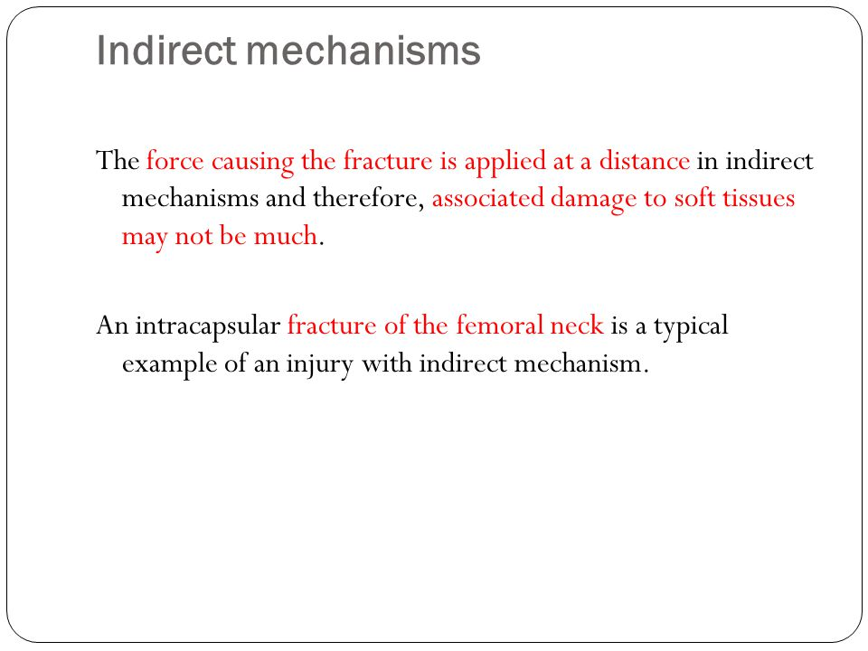 Indirect mechanisms The force causing the fracture is applied at a distance in indirect mechanisms and therefore, associated damage to soft tissues may not be much.