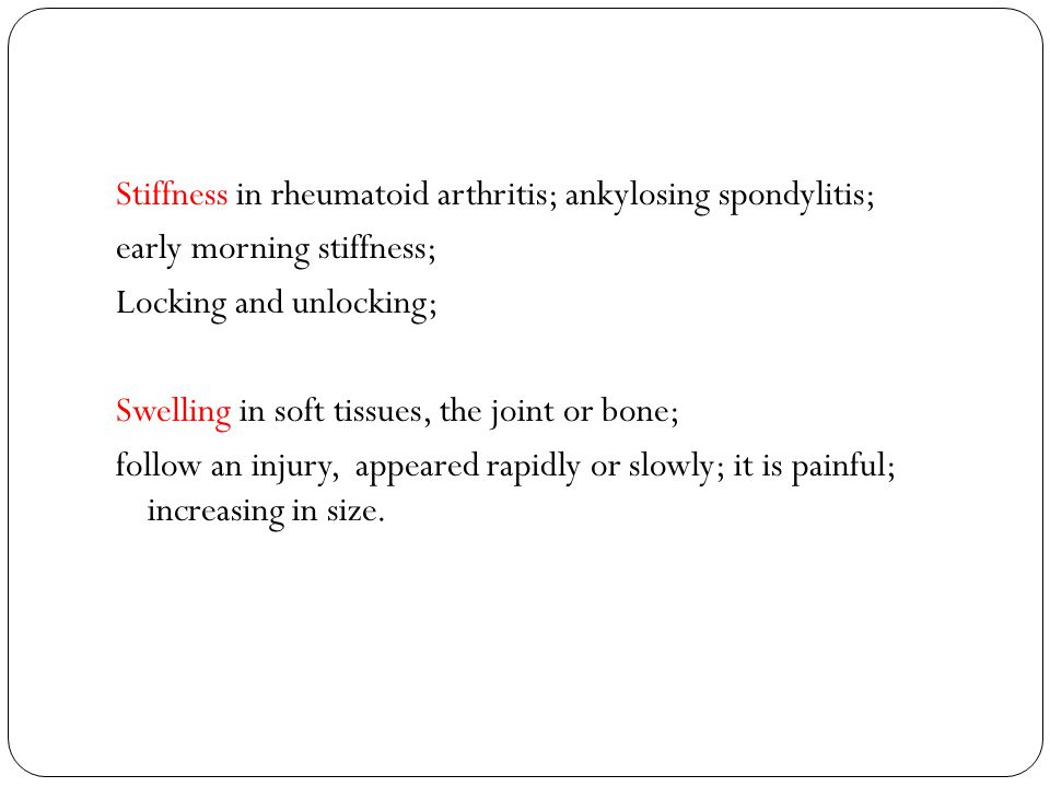 Stiffness in rheumatoid arthritis; ankylosing spondylitis; early morning stiffness; Locking and unlocking; Swelling in soft tissues, the joint or bone; follow an injury, appeared rapidly or slowly; it is painful; increasing in size.