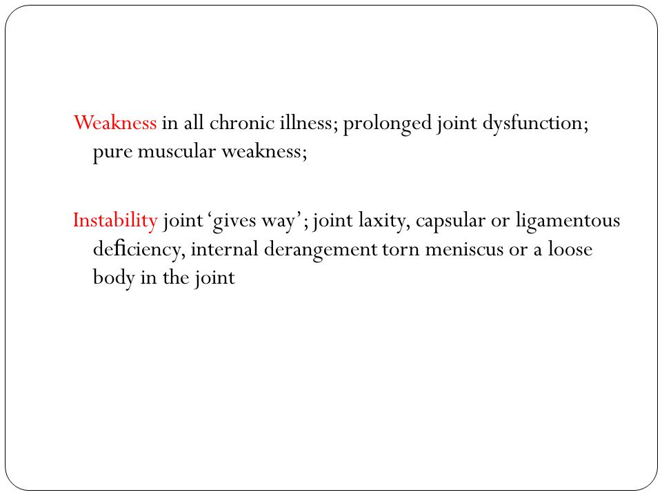 Weakness in all chronic illness; prolonged joint dysfunction; pure muscular weakness; Instability joint 'gives way'; joint laxity, capsular or ligamentous de fi ciency, internal derangement torn meniscus or a loose body in the joint