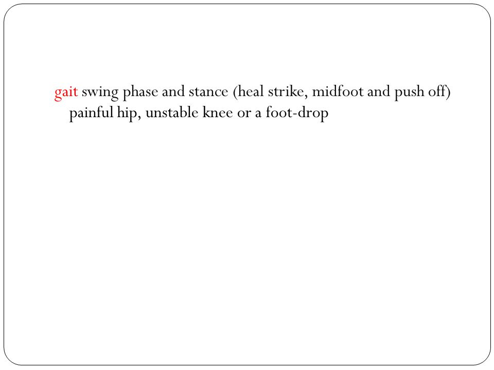 gait swing phase and stance (heal strike, midfoot and push off) painful hip, unstable knee or a foot-drop