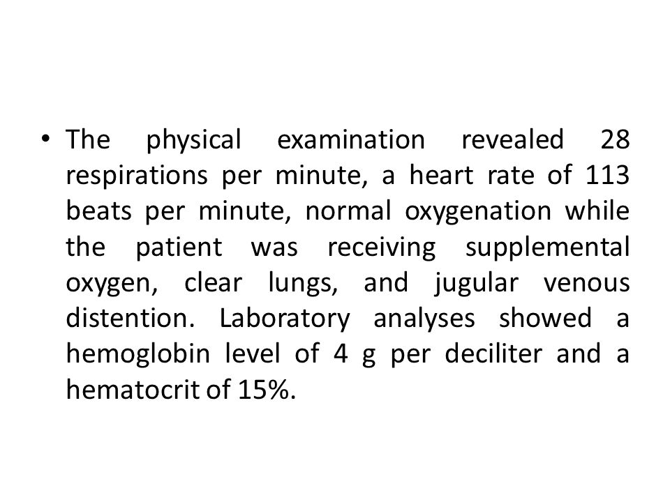 The physical examination revealed 28 respirations per minute, a heart rate of 113 beats per minute, normal oxygenation while the patient was receiving supplemental oxygen, clear lungs, and jugular venous distention.