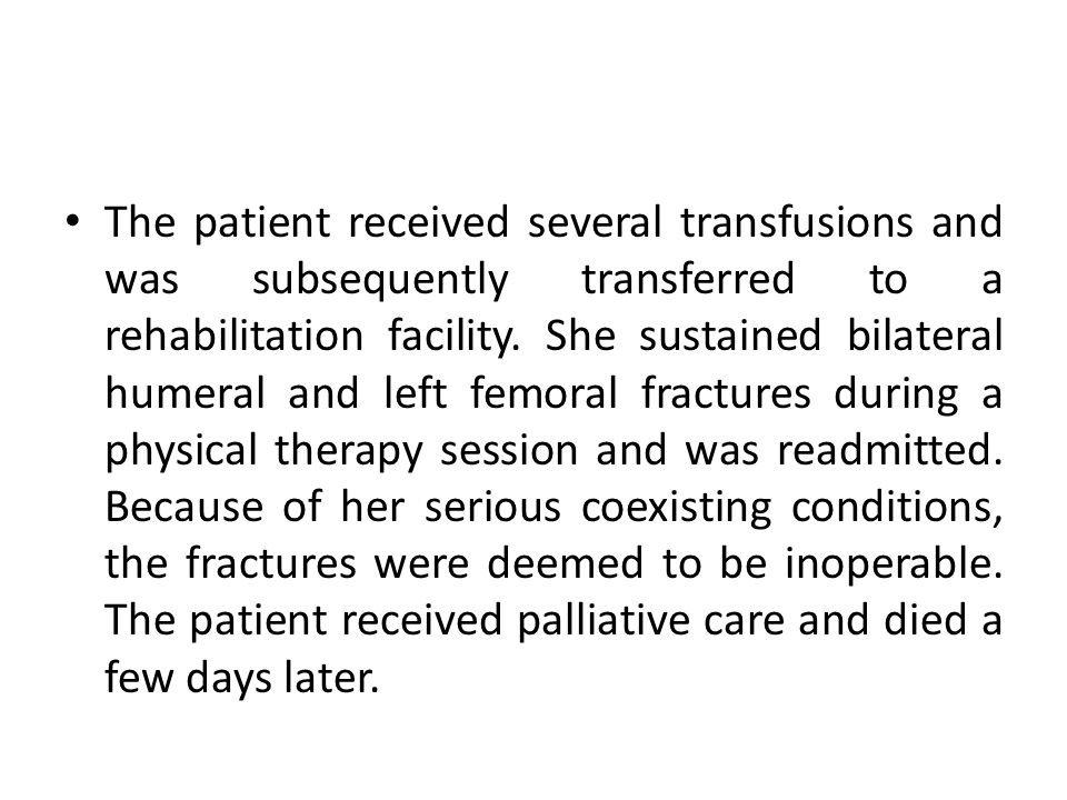The patient received several transfusions and was subsequently transferred to a rehabilitation facility.