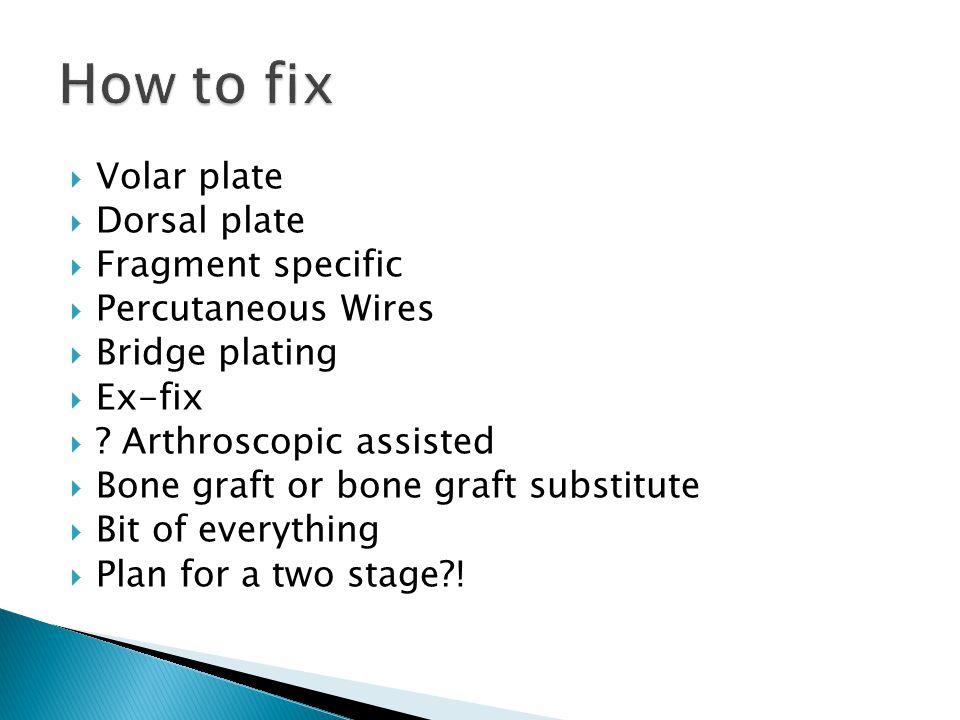  Volar plate  Dorsal plate  Fragment specific  Percutaneous Wires  Bridge plating  Ex-fix  ? Arthroscopic assisted  Bone graft or bone graft s