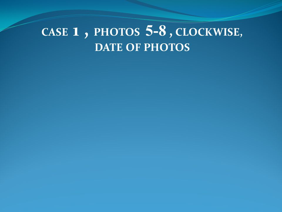 CASE 1, PHOTOS 5-8, CLOCKWISE, DATE OF PHOTOS
