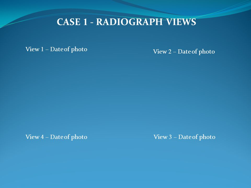 CASE 1 - RADIOGRAPH VIEWS View 1 – Date of photo View 2 – Date of photo View 4 – Date of photoView 3 – Date of photo