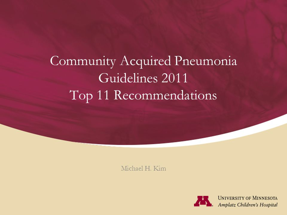 Community Acquired Pneumonia Guidelines 2011 Top 11 Recommendations Michael H. Kim