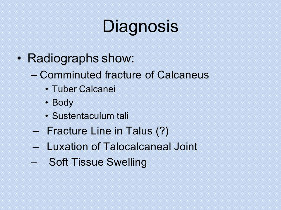 Diagnosis Radiographs show: –Comminuted fracture of Calcaneus Tuber Calcanei Body Sustentaculum tali –Fracture Line in Talus ( ) –Luxation of Talocalcaneal Joint – Soft Tissue Swelling