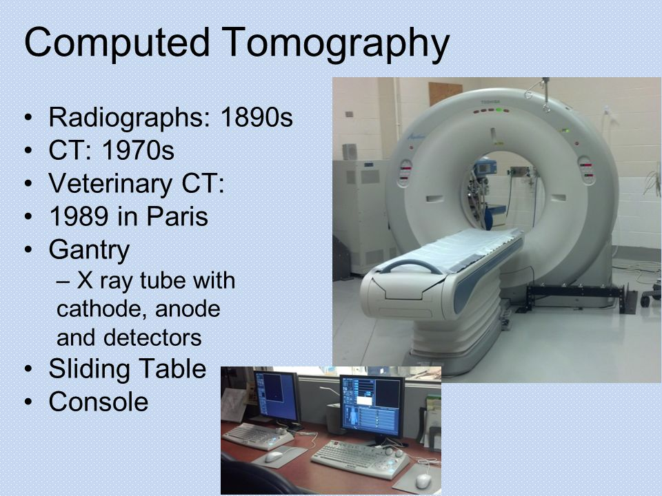 Computed Tomography Radiographs: 1890s CT: 1970s Veterinary CT: 1989 in Paris Gantry –X ray tube with cathode, anode and detectors Sliding Table Console