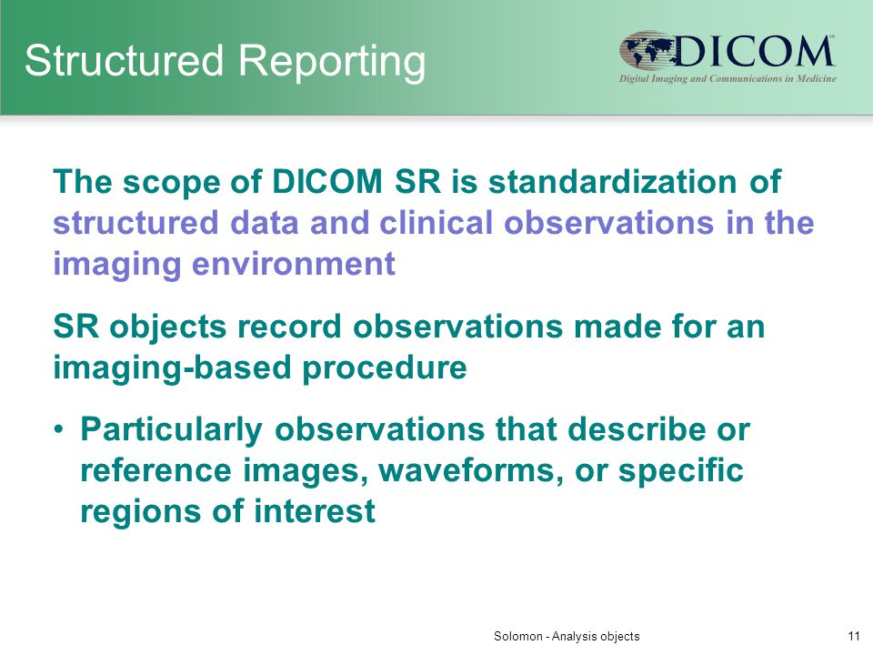Structured Reporting The scope of DICOM SR is standardization of structured data and clinical observations in the imaging environment SR objects recor
