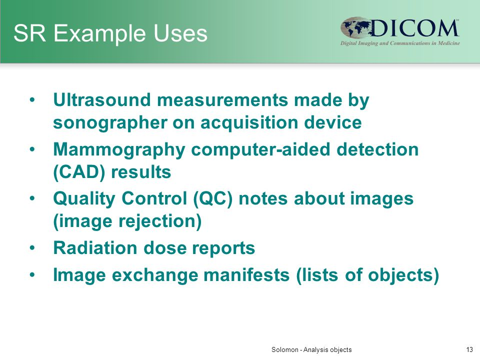 SR Example Uses Ultrasound measurements made by sonographer on acquisition device Mammography computer-aided detection (CAD) results Quality Control (
