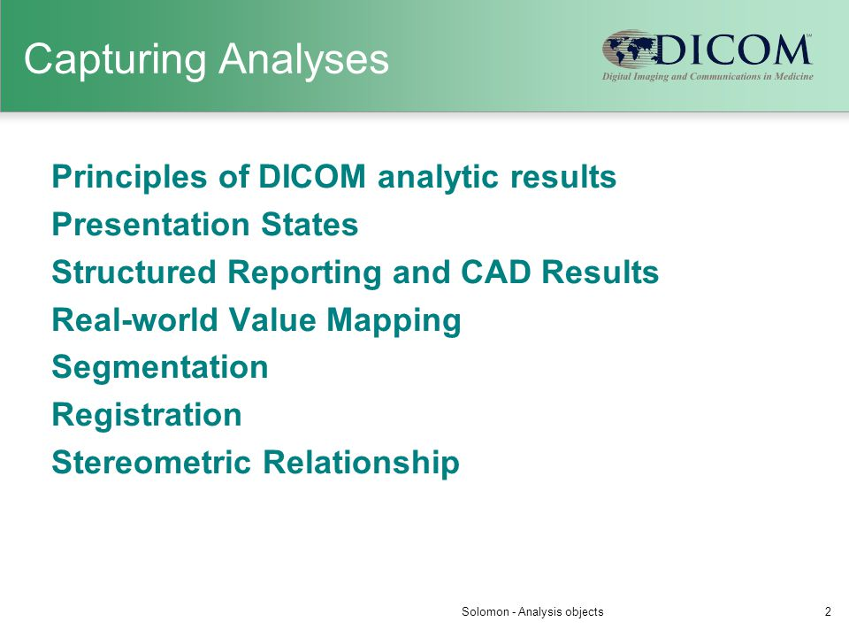Capturing Analyses Principles of DICOM analytic results Presentation States Structured Reporting and CAD Results Real-world Value Mapping Segmentation