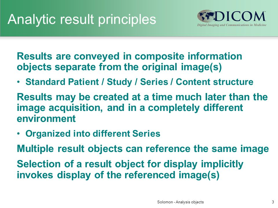 Analytic result principles Results are conveyed in composite information objects separate from the original image(s) Standard Patient / Study / Series