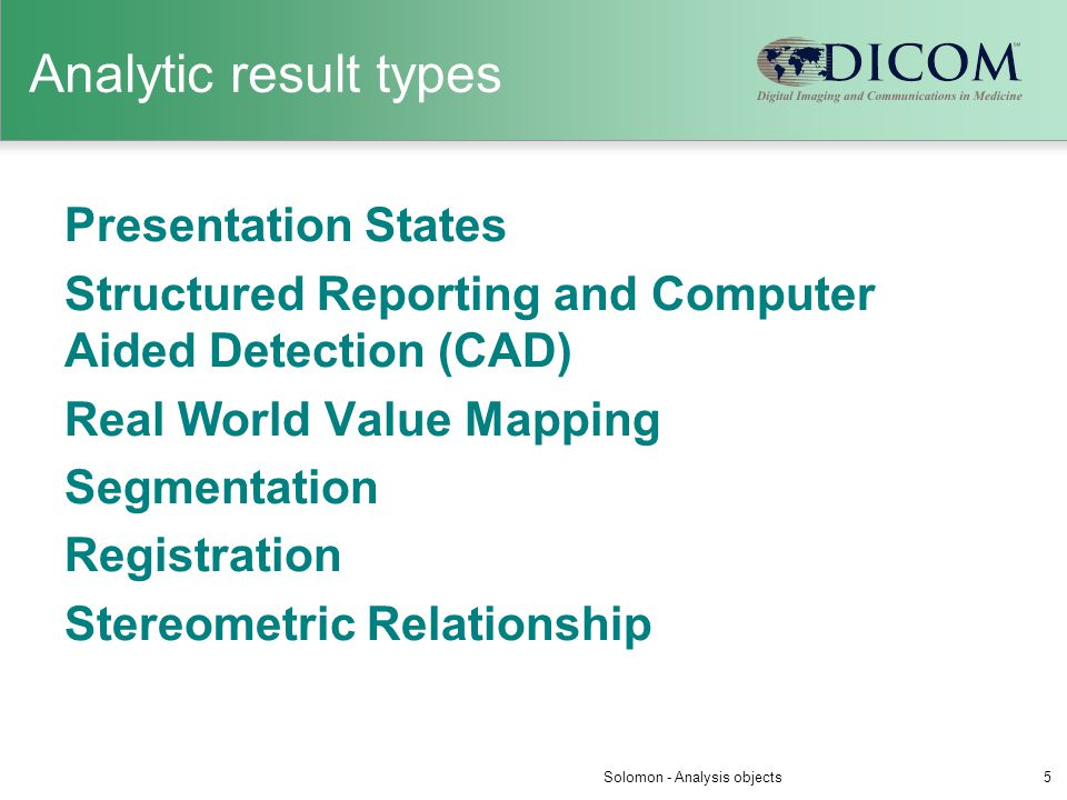 Analytic result types Presentation States Structured Reporting and Computer Aided Detection (CAD) Real World Value Mapping Segmentation Registration S