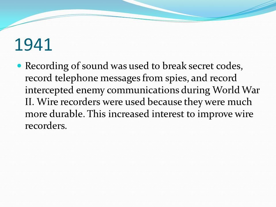1941 Recording of sound was used to break secret codes, record telephone messages from spies, and record intercepted enemy communications during World War II.