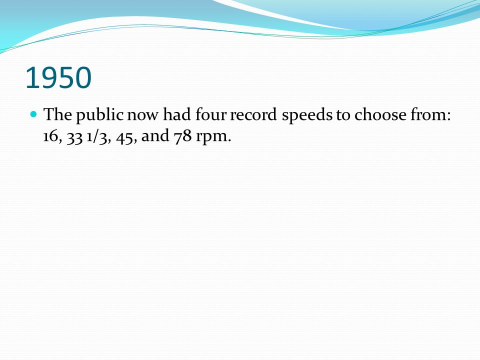 1950 The public now had four record speeds to choose from: 16, 33 1/3, 45, and 78 rpm.