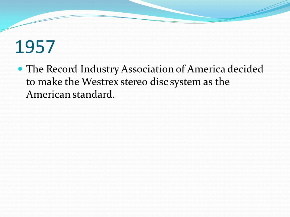 1957 The Record Industry Association of America decided to make the Westrex stereo disc system as the American standard.