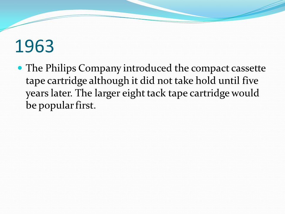 1963 The Philips Company introduced the compact cassette tape cartridge although it did not take hold until five years later. The larger eight tack ta