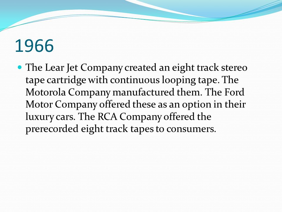 1966 The Lear Jet Company created an eight track stereo tape cartridge with continuous looping tape. The Motorola Company manufactured them. The Ford