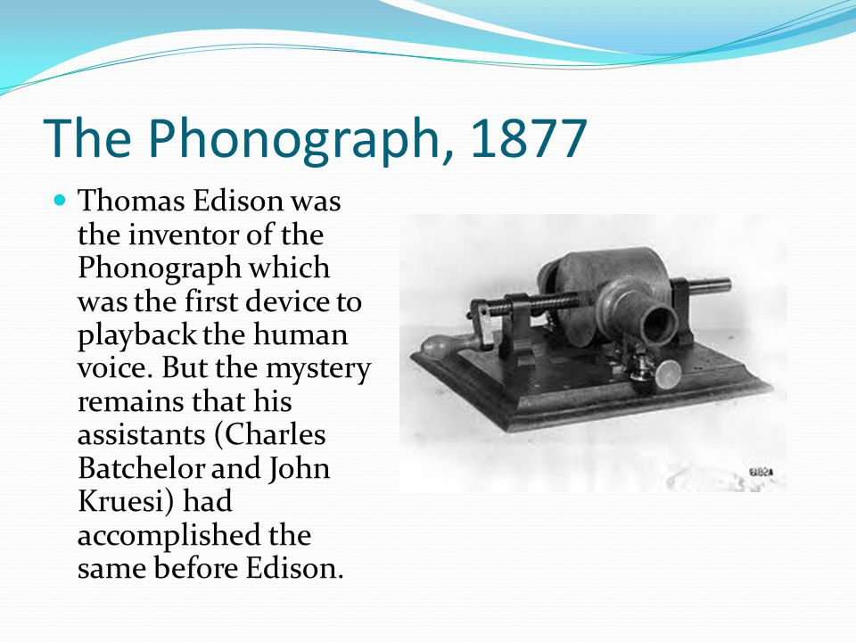 The Phonograph, 1877 Thomas Edison was the inventor of the Phonograph which was the first device to playback the human voice.