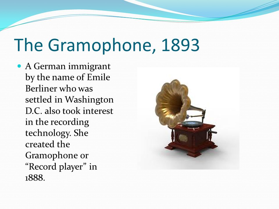 The Gramophone, 1893 A German immigrant by the name of Emile Berliner who was settled in Washington D.C. also took interest in the recording technolog