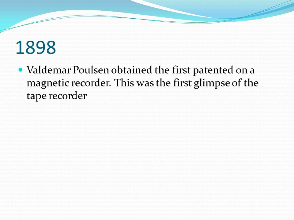 1898 Valdemar Poulsen obtained the first patented on a magnetic recorder.