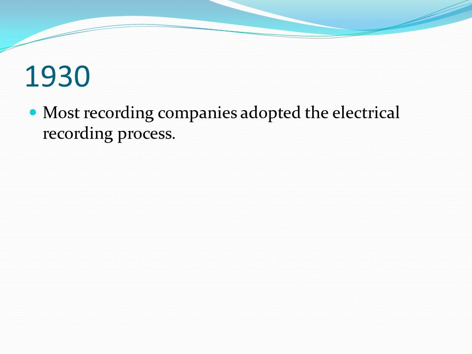 1930 Most recording companies adopted the electrical recording process.