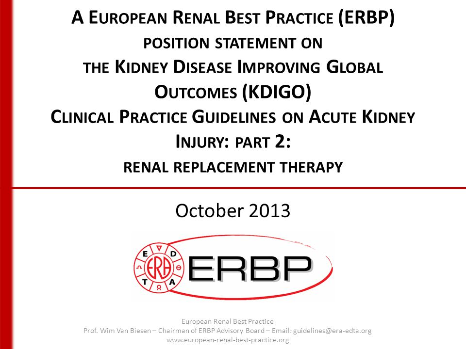 A E UROPEAN R ENAL B EST P RACTICE (ERBP) POSITION STATEMENT ON THE K IDNEY D ISEASE I MPROVING G LOBAL O UTCOMES (KDIGO) C LINICAL P RACTICE G UIDELINES ON A CUTE K IDNEY I NJURY : PART 2: RENAL REPLACEMENT THERAPY October 2013 European Renal Best Practice Prof.