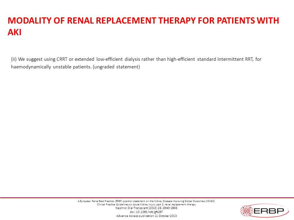 MODALITY OF RENAL REPLACEMENT THERAPY FOR PATIENTS WITH AKI (ii) We suggest using CRRT or extended low-efficient dialysis rather than high-efficient standard intermittent RRT, for haemodynamically unstable patients.