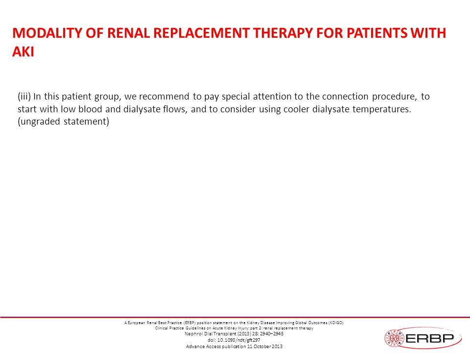 MODALITY OF RENAL REPLACEMENT THERAPY FOR PATIENTS WITH AKI (iii) In this patient group, we recommend to pay special attention to the connection procedure, to start with low blood and dialysate flows, and to consider using cooler dialysate temperatures.