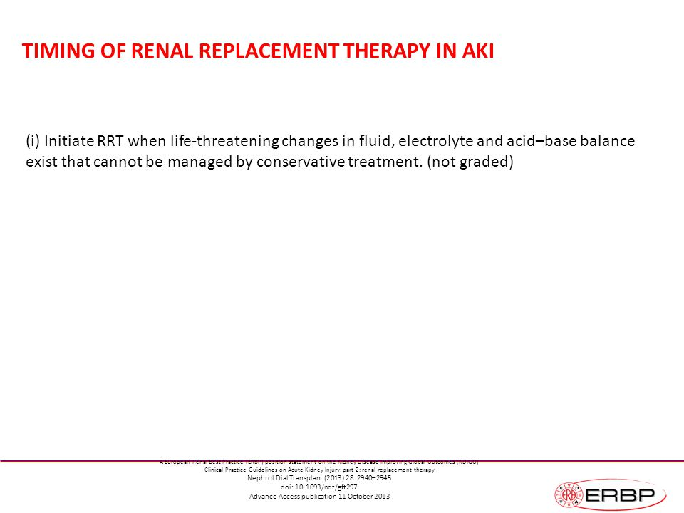 TIMING OF RENAL REPLACEMENT THERAPY IN AKI (i) Initiate RRT when life-threatening changes in fluid, electrolyte and acid–base balance exist that cannot be managed by conservative treatment.