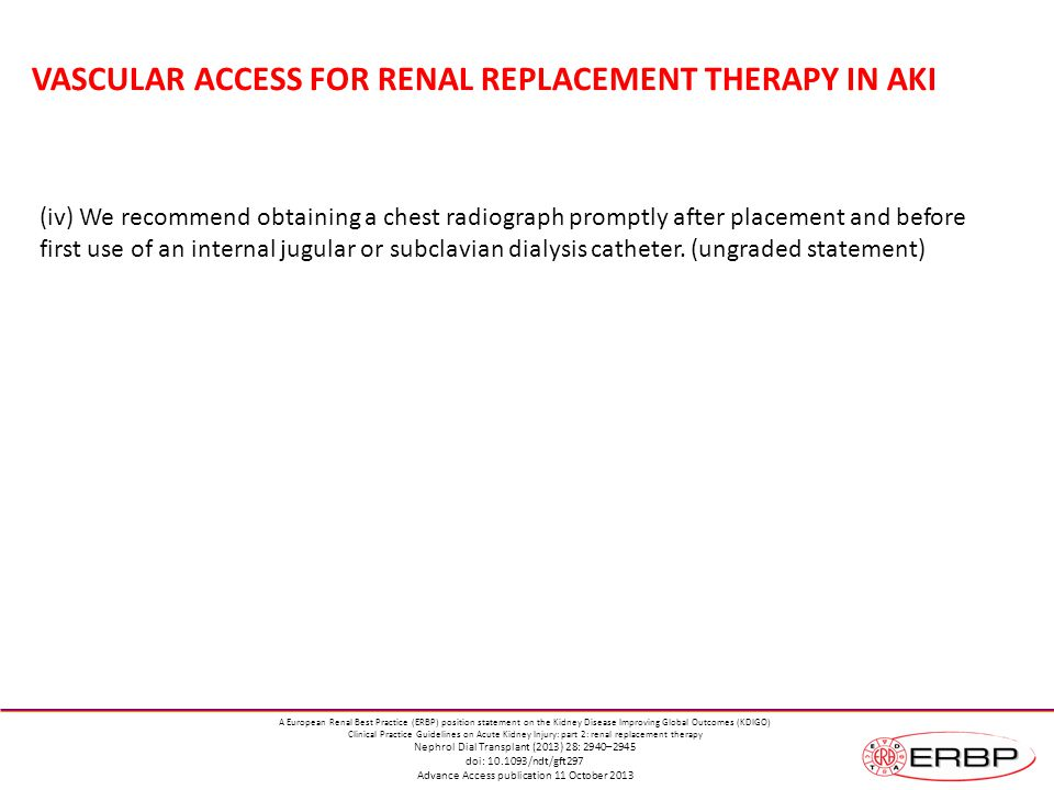 VASCULAR ACCESS FOR RENAL REPLACEMENT THERAPY IN AKI (iv) We recommend obtaining a chest radiograph promptly after placement and before first use of an internal jugular or subclavian dialysis catheter.