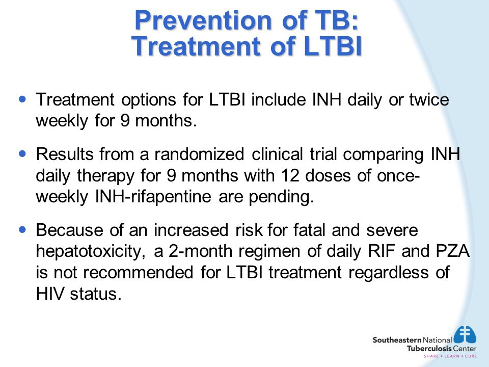 Prevention of TB: Treatment of LTBI Treatment options for LTBI include INH daily or twice weekly for 9 months. Results from a randomized clinical tria