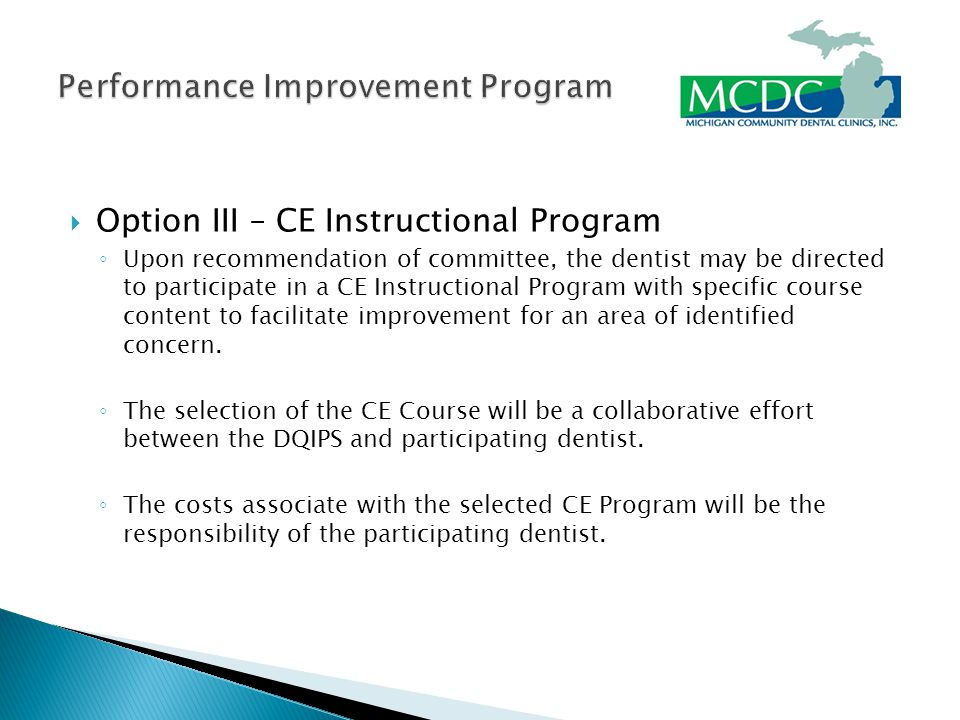  Option III – CE Instructional Program ◦ Upon recommendation of committee, the dentist may be directed to participate in a CE Instructional Program with specific course content to facilitate improvement for an area of identified concern.