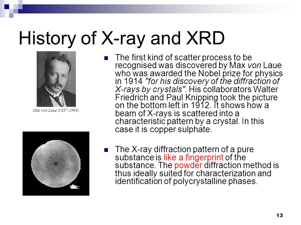 The first kind of scatter process to be recognised was discovered by Max von Laue who was awarded the Nobel prize for physics in 1914 for his discovery of the diffraction of X-rays by crystals .