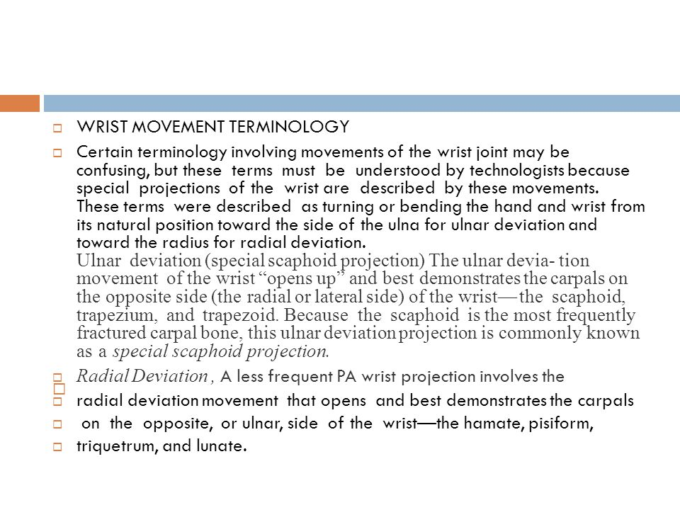  WRIST MOVEMENT TERMINOLOGY  Certain terminology involving movements of the wrist joint may be confusing, but these terms must be understood by technologists because special projections of the wrist are described by these movements.