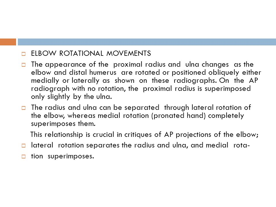  ELBOW ROTATIONAL MOVEMENTS  The appearance of the proximal radius and ulna changes as the elbow and distal humerus are rotated or positioned obliquely either medially or laterally as shown on these radiographs.